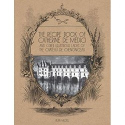 THE RECIPE BOOK OF CATHERINE DE MEDICI AND OTHER ILLUSTRIOUS LADIES OF THE CHATEAU DE CHENONCEAU